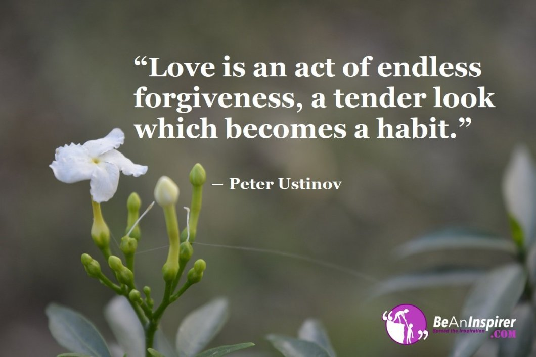 Love-is-an-act-of-endless-forgiveness-a-tender-look-which-becomes-a-habit-Peter-Ustinov-Love-Quotes-Be-An-Inspirer