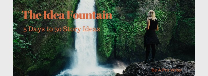 The Idea Fountain: 5 Days to 30 Story Ideas | Be a Pro Writer