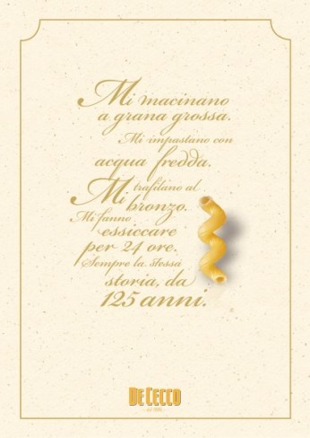 "De Cecco, campagna di celebrazione dei 125 anni, ""Pasta"". Headline ""They mill me coarse-grained. They knead me with cold water. They shape me into bronze draws. They make me dry for 24 hours. Always the same story, for 125 years"". CW Beatrice Furlotti, AD Maddalena Giavarini."