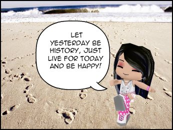 Let yesterday be history, just live for today and be happy!