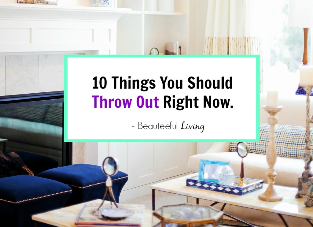 10 Things You Should Throw Out - Beauteeful Living