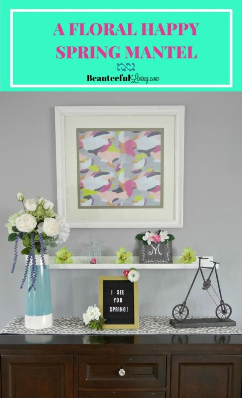 Floral Happy Spring Mantel - Beauteeful Living