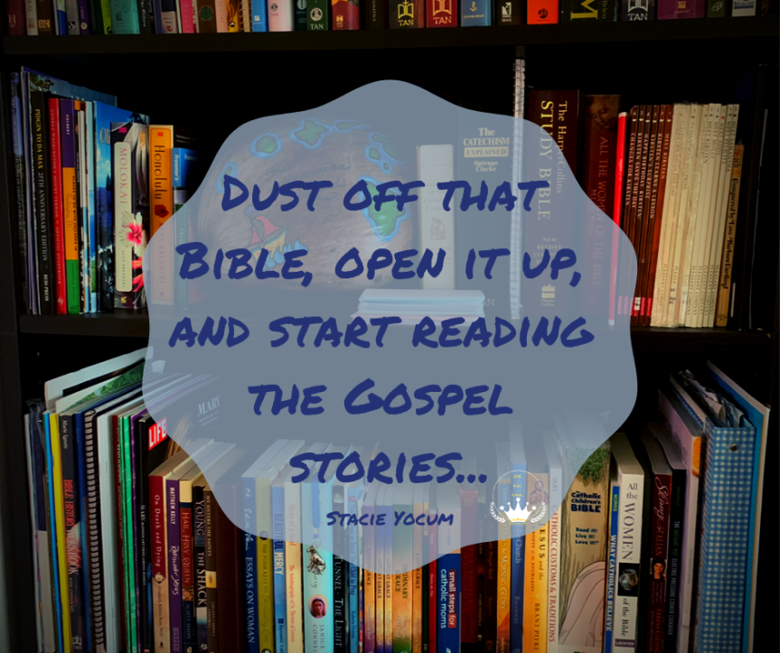"""Image of a bookshelf featuring various Catholic faith-based books in the background. In the foreground, there is a quote from the article, """"Dust off that Bible, open it up, and start reading the Gospel stories..."""" Quote credit Stacie Yocum #beautifulcamouflage #boldbravecatholic"""
