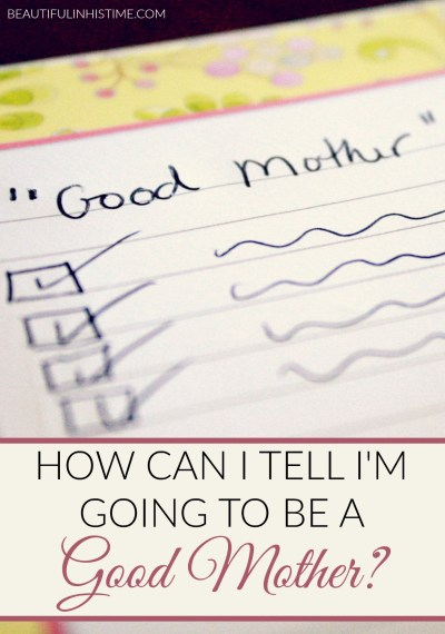 """Today someone came to my site because they searched """"how can i tell i'm going to be a good mother."""" Here is my public response to her question: """"Good"""" mothers are the ones who wonder """"how can i tell i'm going to be a good mother?"""""""
