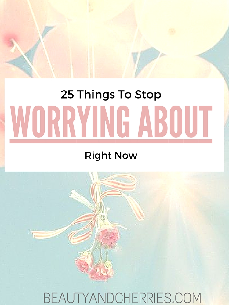 25 things to stop worrying about right now