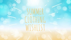 Summer 2018 Clothing Wishlist