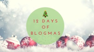 Welcome to the 12 Days of Blogmas!