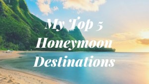 My Top 5 Honeymoon Destinations