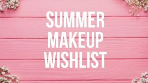 Summer Makeup Wishlist 2019