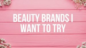 Beauty Brands I Want to Try
