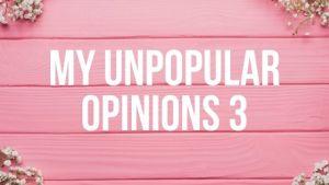 My Unpopular Opinions 3