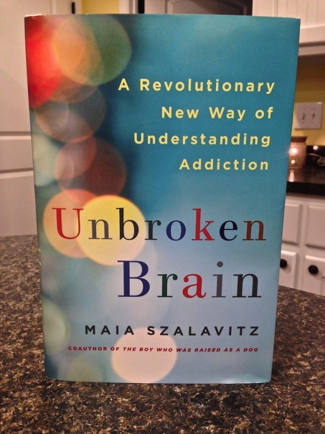 A New Way To Understand Addiction - Unbroken Brain: A Revolutionary New Wya of Understanding Addiction by Maia Szalavitz