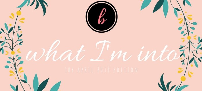 what I'm into [april 2018]