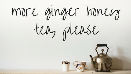 more ginger honey tea, please
