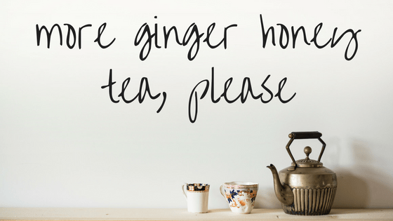 more ginger honey tea, please