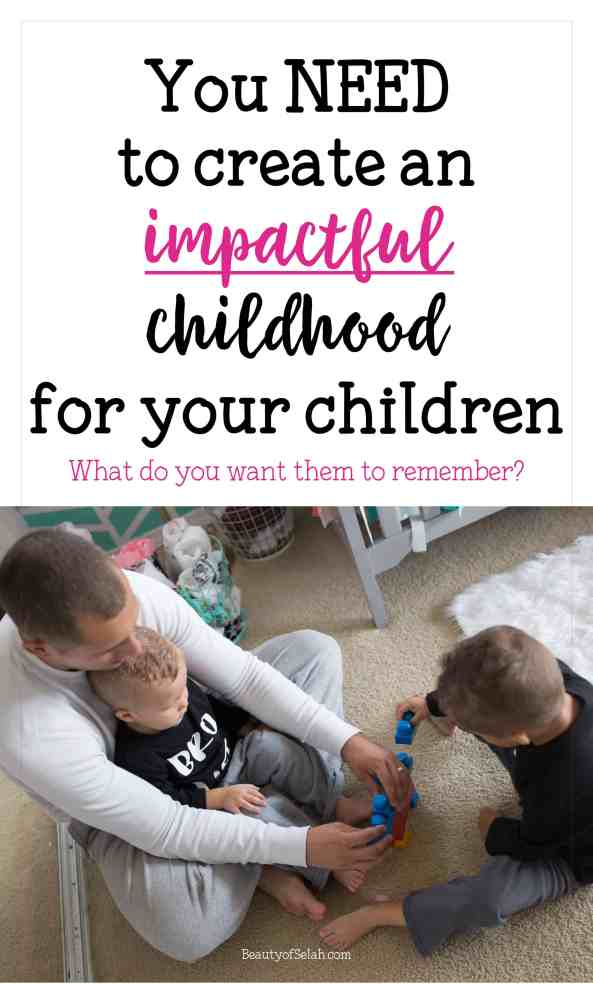 You need to create an impactful childhood for your children what do you want them to remember?