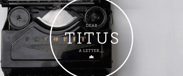 Dear Titus – A Letter – Part 1