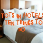 Tots in Hotels: Ten Things To Do