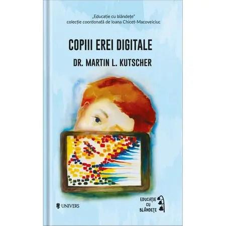 Copiii erei digitale,Martin L. Kutscher, educatie cu blandete, editura univers, riscurile expunerii copiilor la televizor, carti parenting