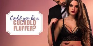 Could you be a cuckold fluffer?