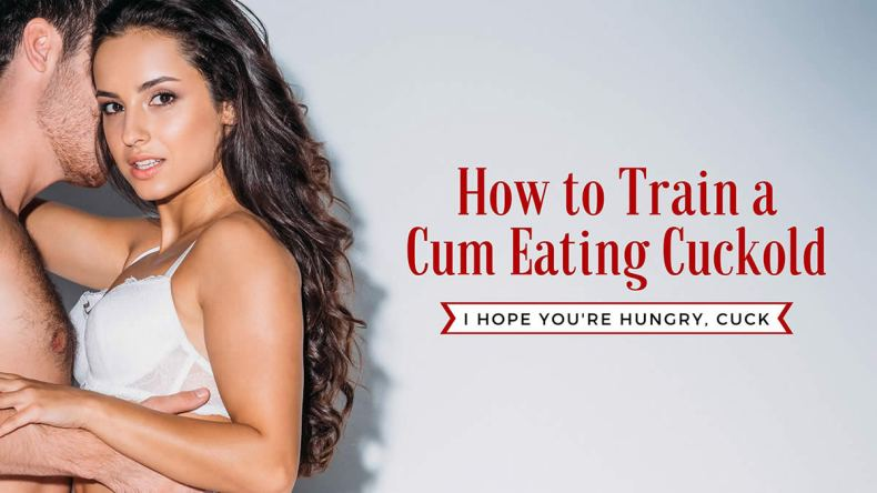 Train your cuckold to eat cum