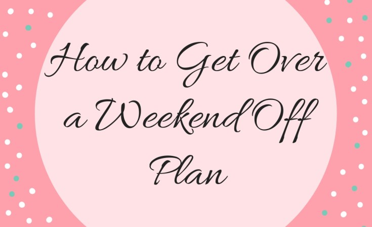 How to Get Over a Weekend Off Plan