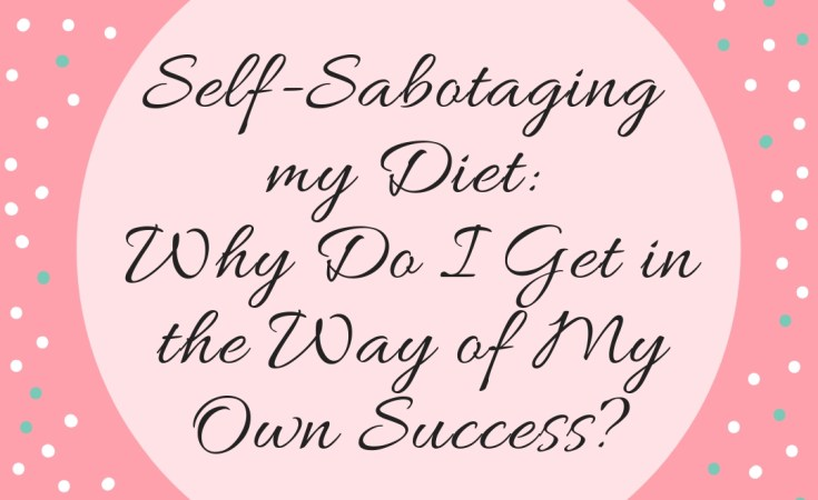 Self-Sabotaging my Diet: Why Do I Get in the Way of My Own Success