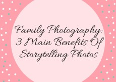 Family Photography: 3 Main Benefits Of Storytelling Photos
