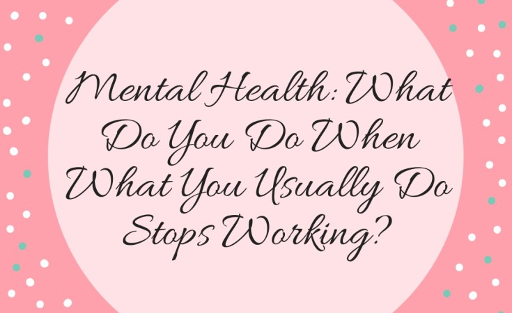 Mental Health: What Do You Do When What You Usually Do Stops Working?