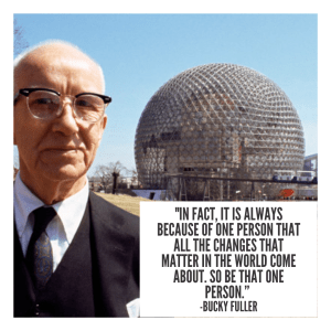 """picture of Buckminster Fuller and a Geodesic Dome with Buckminster quote, """"""""In fact, it is always because of one person that all the changes that matter in the world come about. So be that one person."""""""