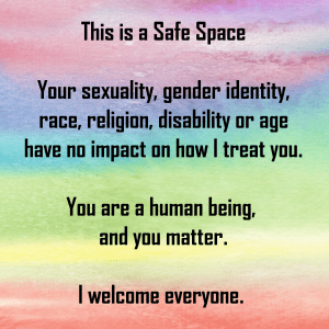 "Image with a rainbow coloured background with the words: ""This is a Safe Space. Your sexuality, gender identity, race, religion, disability or age have no impact on how I treat you. You are a human being, and you matter. I welcome everyone."""