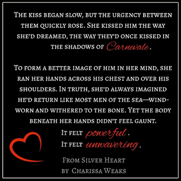 """'The kiss began slow, but the urgency between them quickly rose. She kissed him the way she'd dreamed, the way they'd once kissed in the shadows of Canevale.   """"To form a better image of him in her mind, she ran her hands across his chest and over his shoulders. In truth, she'd always imagined he'd return like most men of the sea--wind-worn and weathered to the bone. Yet the body beneath her hands didn't feel gaunt.""""  """"It felt powerful. It felt unwavering.""""  From SILVER HEART by Charissa Weaks"""