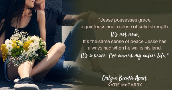 """Jesse possesses grace, a quietness and a sense of solid strength. It's not new. It's the same sense of peace Jesse has always had when he walks his lad. It's a peace I've envied my entire life."" ONLY A BREATH APART by Katie McGarry"