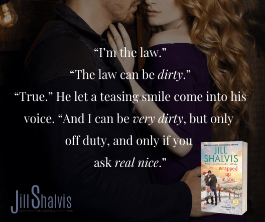 """I'm the law."" ""The law can be dirty."" ""True."" He let a teasing smile come into his voice. ""And I can be very dirty, but only off duty, and only if you ask real nice."""