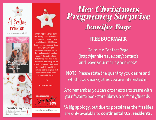 Her Christmas Pregnancy Surprise by Jennifer Faye FREE BOOKMARK Go to my contact page (http://jenniferfaye.com/contact) and leave your mailing address.* NOTE: Please state the quantity you desire and which bookmarks/titles you are interested in. And remember you can order extra to share with your favorite bookstore, library, and family/friends. *A big aplogy, but due to postal fees the freebies are only available to continental U.S. residents.