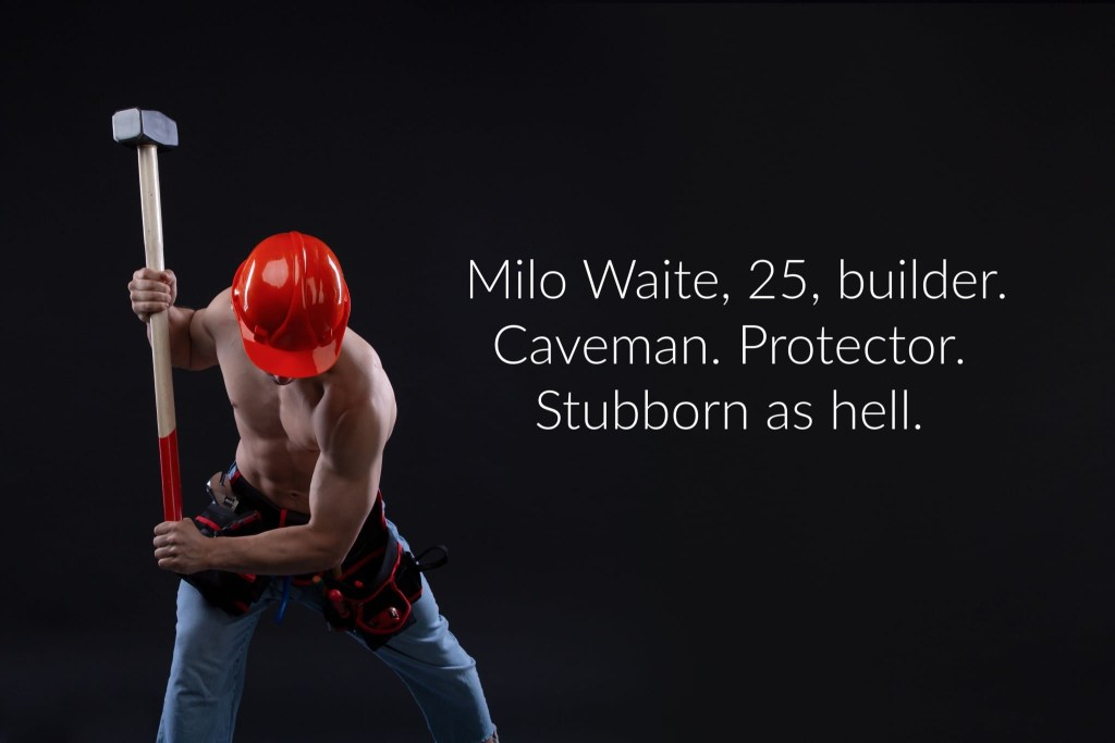 Milo Waite, 25, builder. Caveman. Protector. Stubborn as hell.