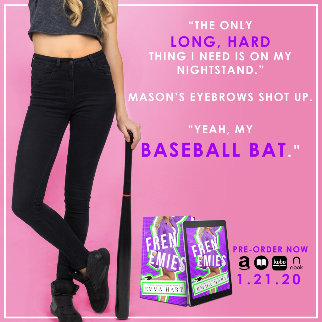 """The only long, heard thing I need is on my nightstand."" Mason's eyebrows shot up. ""Yeah, my baseball bat."""