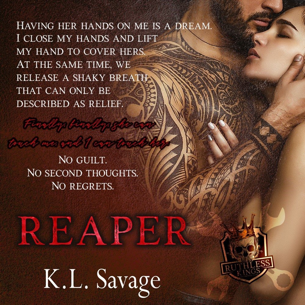 Having her hands on me is a dream. I close my hands and lift my hand to cover hers. At the same time, we release a shaky breath that can only be described as relief. Finally, finally she can touch me and I can touch her. No guilt. No second thoughts.  No regrets. REAPER by K.L. Savage