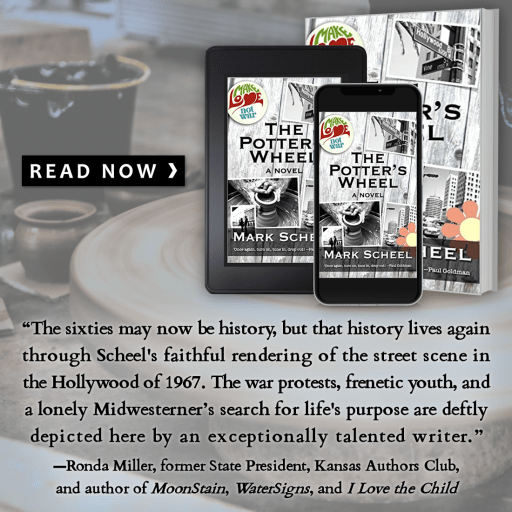 """The Potter's Wheel: Read Now graphic  """"The sixties may now be history, but that history lives again through Scheel's faithful rendering of the street scene in the Hollywood of 1967. The war protests, frenetic youth, and a lovely Midwesterner's search for life's purpose are deftly depicted here by an exceptionally talented writer."""" -Rhonda Miller, former State President, Kansas Authors"""" Club, and author of MoonStain, WaterSigns, and I Love the Child"""