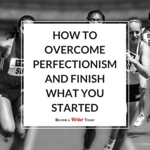 How To Overcome Perfectionism and Finish What You Started