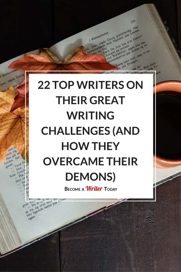 writing experts on overcoming their greatest writing challenges 22 top writers on their great writing challenges and how they overcame their demons