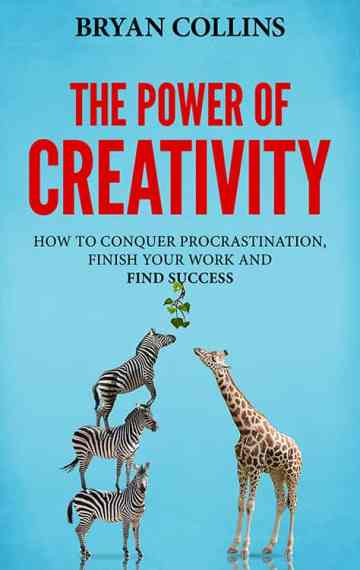 The Power of Creativity: How to Conquer Procrastination, Finish Your Work and Find Success (Book 3)