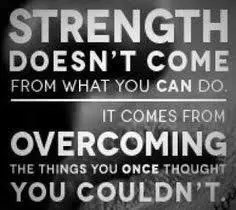 Strength doesn't come from what you can do, it comes from overcoming things you once thought you couldn't
