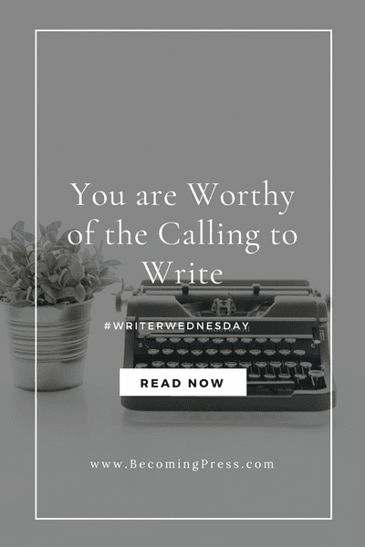 #WriterWednesday: You Are Worthy of the Calling to Write (link up)