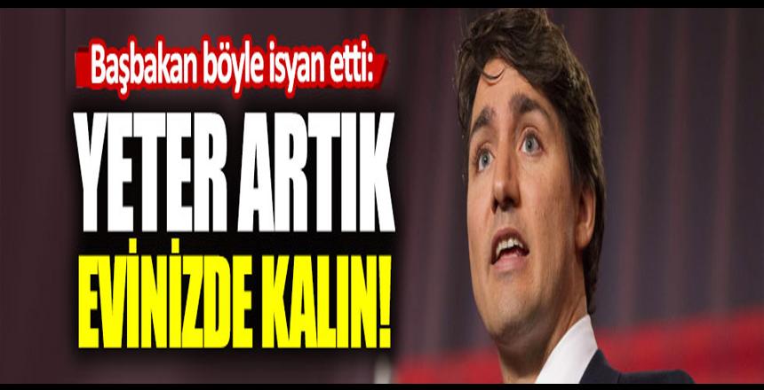 Trudeau'dan korona isyanı: Yeter artık evinizde kalın!