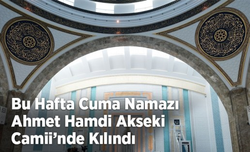 Bu hafta cuma namazı Ahmet Hamdi Akseki Camii'nde kılındı
