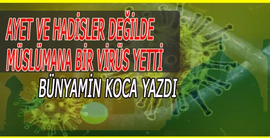 Ayetve Hadisler değilde, Müslümana bir virüs yetti.