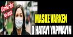 Uzmanlar uyardı! Maske varken o hatayı yapmayın