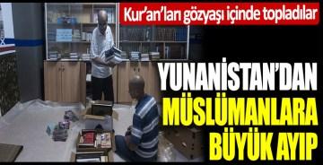 Yunanistan'dan Müslümanlara büyük ayıp: Kur'an'ları gözyaşı içinde topladılar