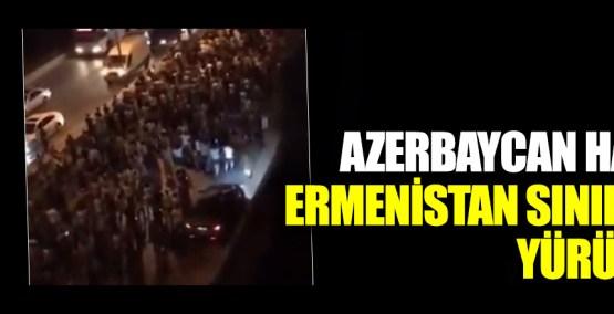 Flaş… Flaş… Azerbaycan halkı, Ermenistan sınırına yürüyor